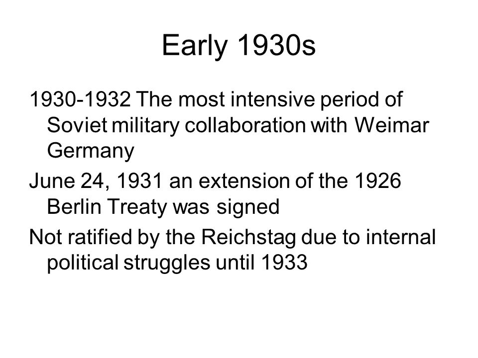 Early 1930s 1930-1932 The most intensive period of Soviet military collaboration with Weimar Germany June 24, 1931 an extension of the 1926 Berlin Tre