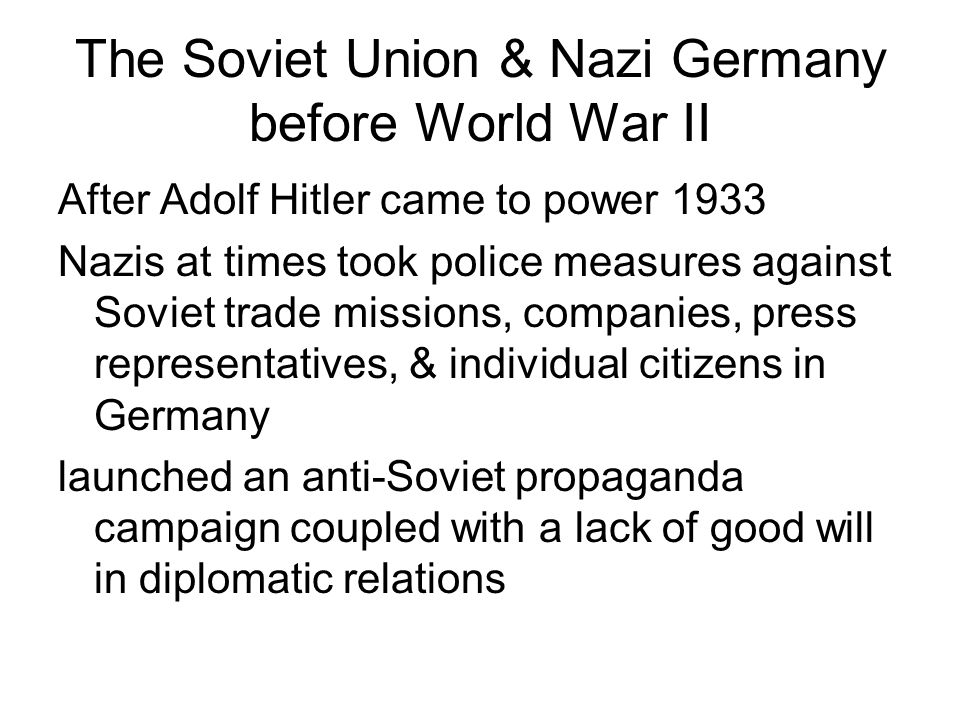 The Soviet Union & Nazi Germany before World War II After Adolf Hitler came to power 1933 Nazis at times took police measures against Soviet trade mis