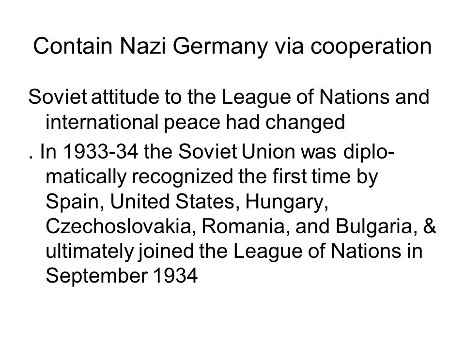 Contain Nazi Germany via cooperation Soviet attitude to the League of Nations and international peace had changed. In 1933-34 the Soviet Union was dip