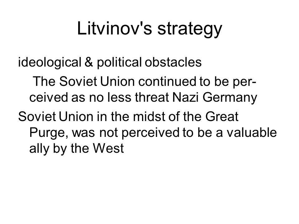 Litvinov's strategy ideological & political obstacles The Soviet Union continued to be per- ceived as no less threat Nazi Germany Soviet Union in the
