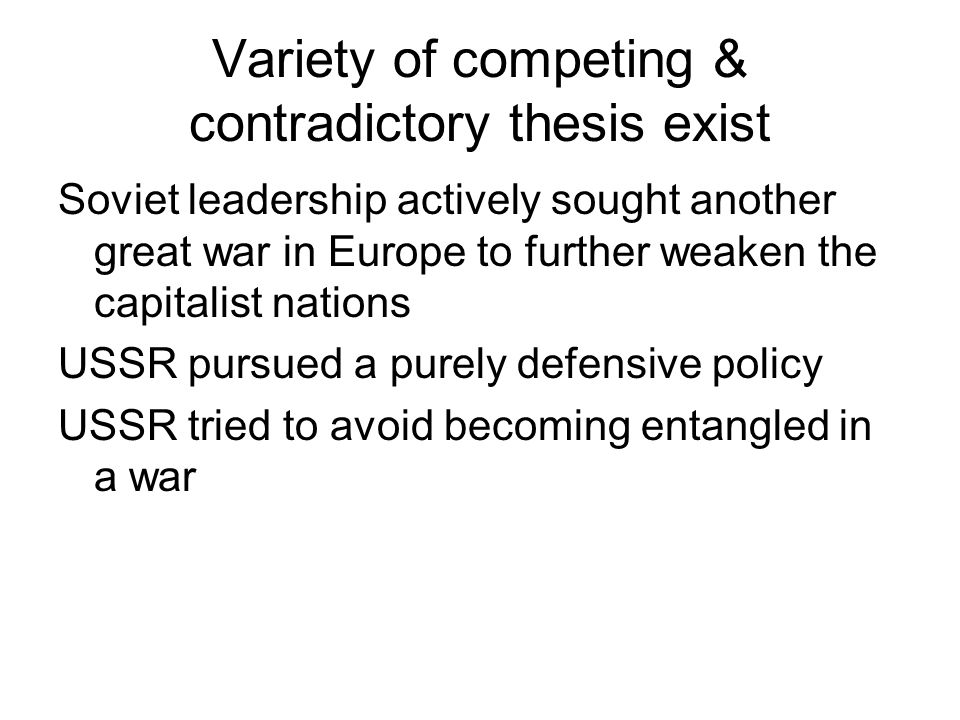 Variety of competing & contradictory thesis exist Soviet leadership actively sought another great war in Europe to further weaken the capitalist natio