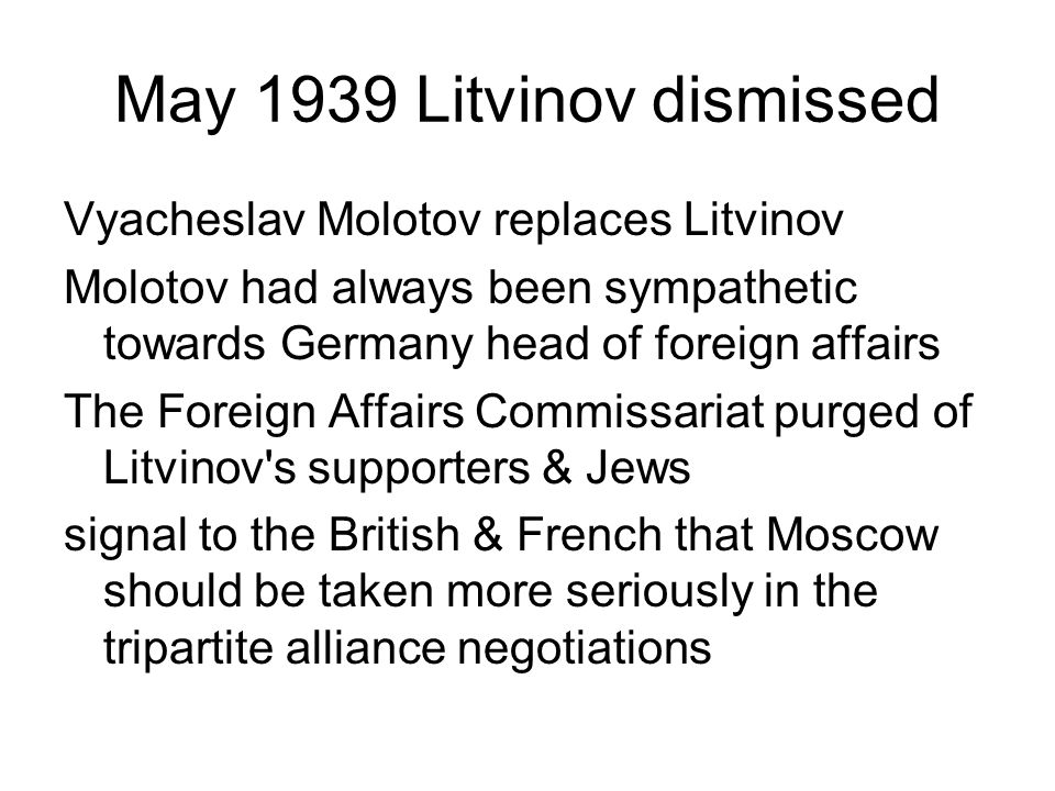 May 1939 Litvinov dismissed Vyacheslav Molotov replaces Litvinov Molotov had always been sympathetic towards Germany head of foreign affairs The Forei