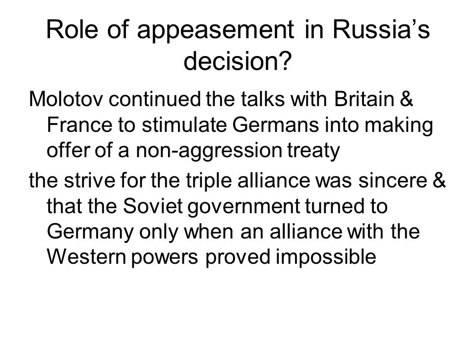 Role of appeasement in Russias decision? Molotov continued the talks with Britain & France to stimulate Germans into making offer of a non-aggression