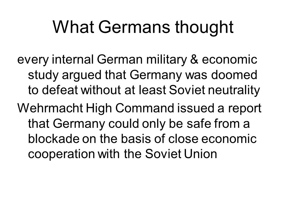What Germans thought every internal German military & economic study argued that Germany was doomed to defeat without at least Soviet neutrality Wehrm