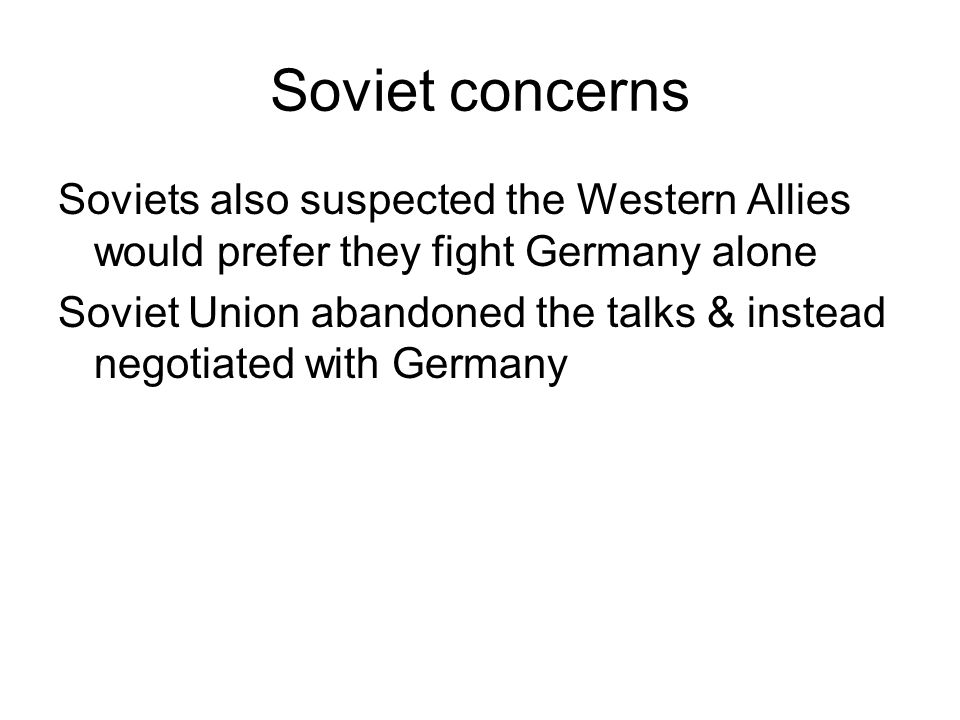 Soviet concerns Soviets also suspected the Western Allies would prefer they fight Germany alone Soviet Union abandoned the talks & instead negotiated