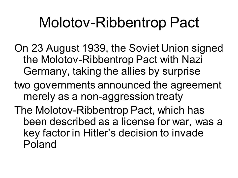Molotov-Ribbentrop Pact On 23 August 1939, the Soviet Union signed the Molotov-Ribbentrop Pact with Nazi Germany, taking the allies by surprise two go