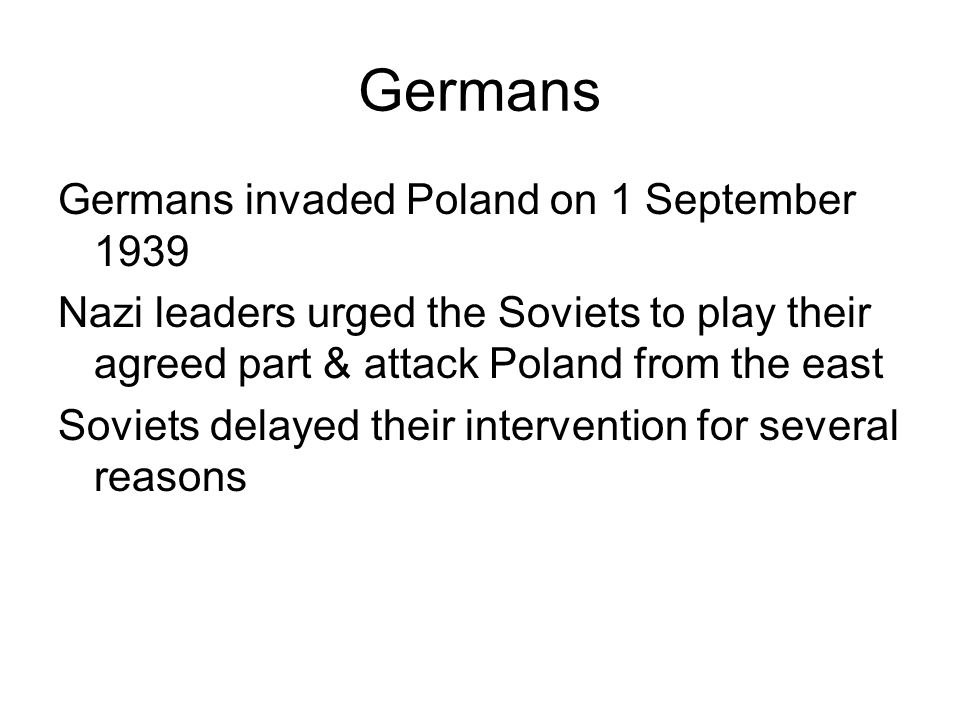 Germans Germans invaded Poland on 1 September 1939 Nazi leaders urged the Soviets to play their agreed part & attack Poland from the east Soviets dela