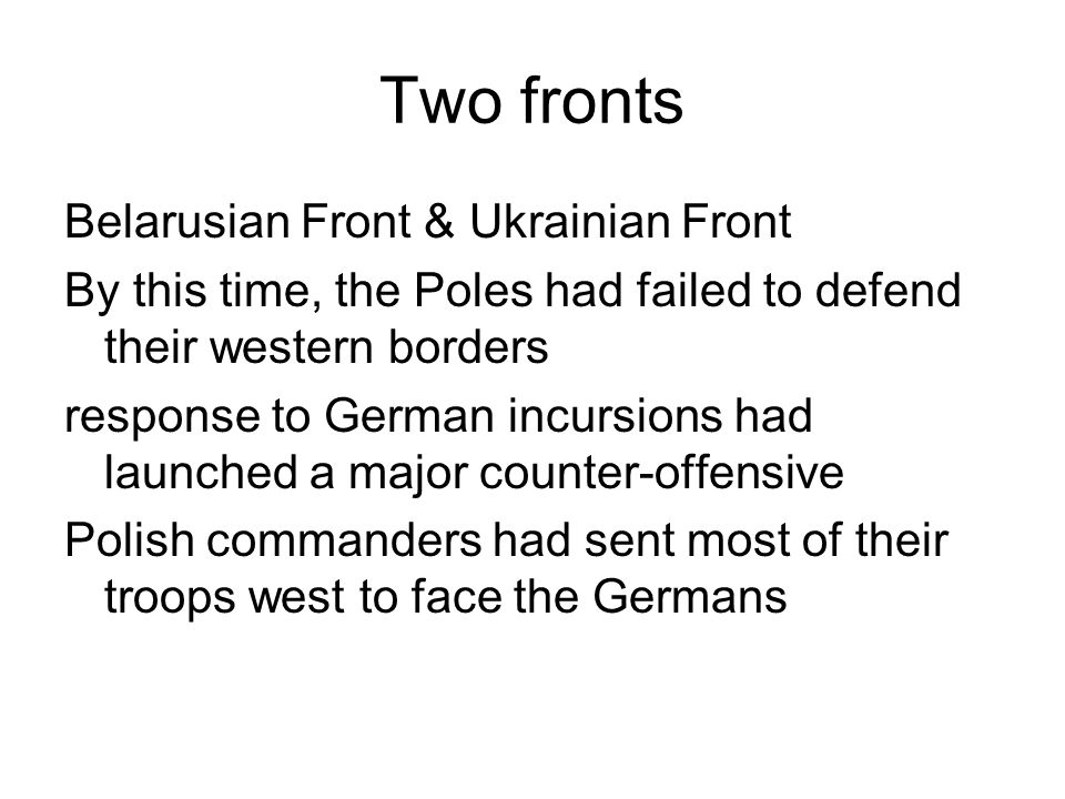 Two fronts Belarusian Front & Ukrainian Front By this time, the Poles had failed to defend their western borders response to German incursions had lau