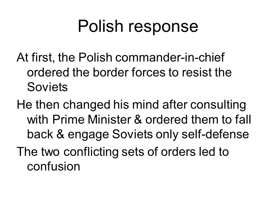 Polish response At first, the Polish commander-in-chief ordered the border forces to resist the Soviets He then changed his mind after consulting with