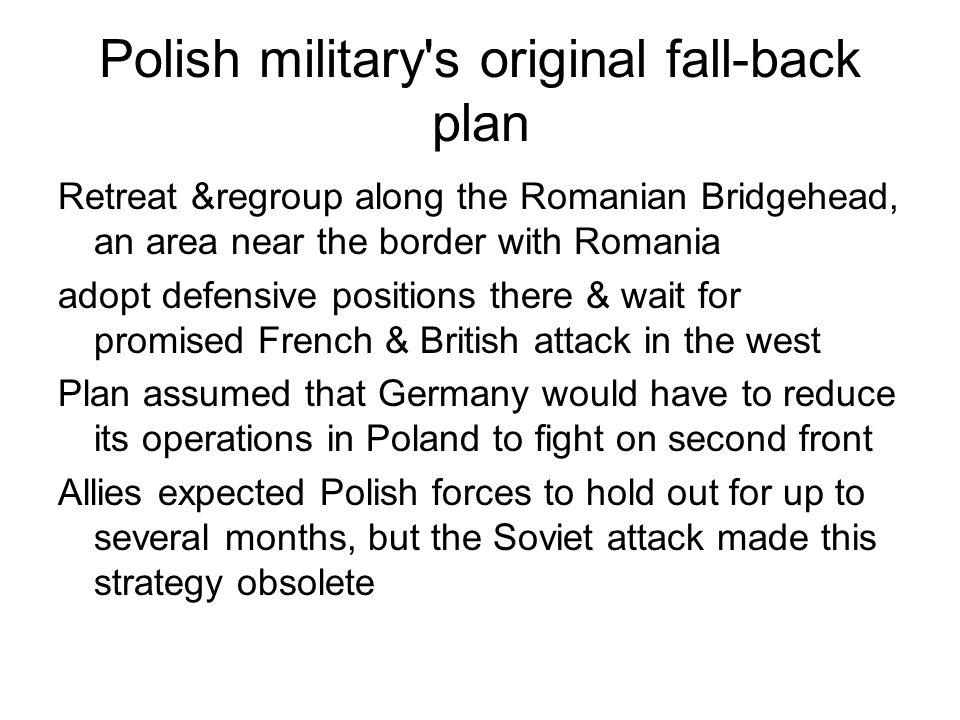 Polish military's original fall-back plan Retreat &regroup along the Romanian Bridgehead, an area near the border with Romania adopt defensive positio
