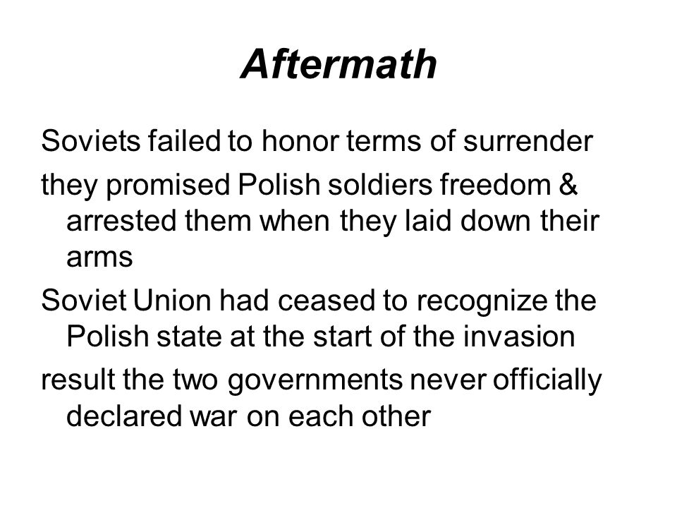 Aftermath Soviets failed to honor terms of surrender they promised Polish soldiers freedom & arrested them when they laid down their arms Soviet Union