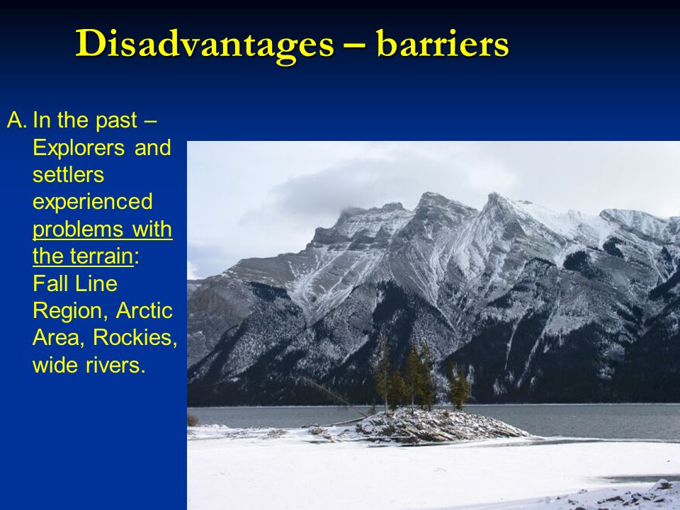 Disadvantages – barriers A.In the past – Explorers and settlers experienced problems with the terrain: Fall Line Region, Arctic Area, Rockies, wide ri