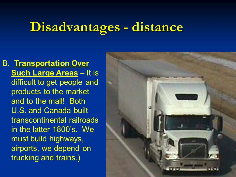Disadvantages - distance B. Transportation Over Such Large Areas – It is difficult to get people and products to the market and to the mall! Both U.S.