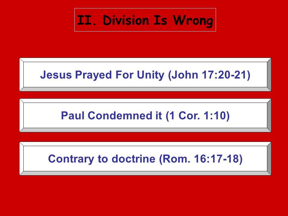 Jesus Prayed For Unity (John 17:20-21) Paul Condemned it (1 Cor. 1:10) Contrary to doctrine (Rom. 16:17-18)