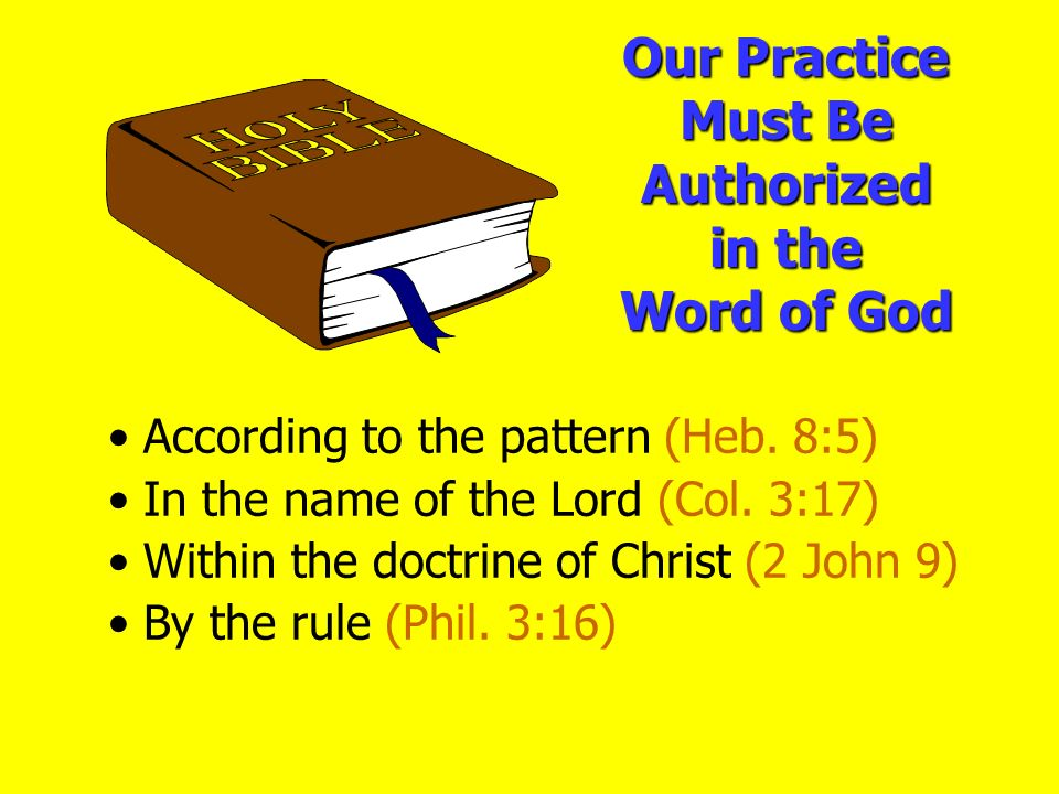 Our Practice Must Be Authorized in the Word of God According to the pattern (Heb. 8:5) In the name of the Lord (Col. 3:17) Within the doctrine of Chri
