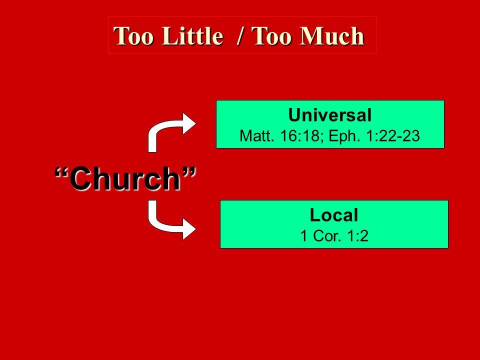 Too Little / Too Much Church Universal Matt. 16:18; Eph. 1:22-23 Local 1 Cor. 1:2
