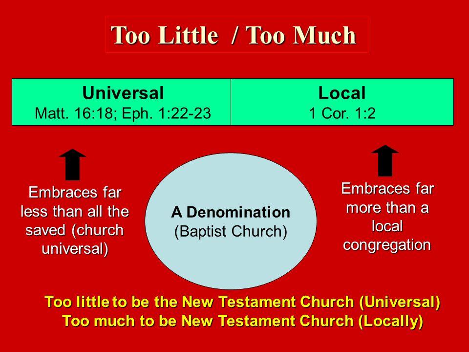 Too Little / Too Much Universal Matt. 16:18; Eph. 1:22-23 Local 1 Cor. 1:2 A Denomination (Baptist Church) Embraces far less than all the saved (churc
