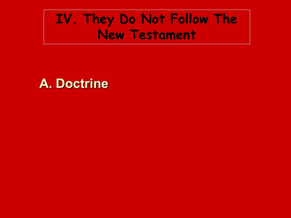 IV. They Do Not Follow The New Testament A. Doctrine