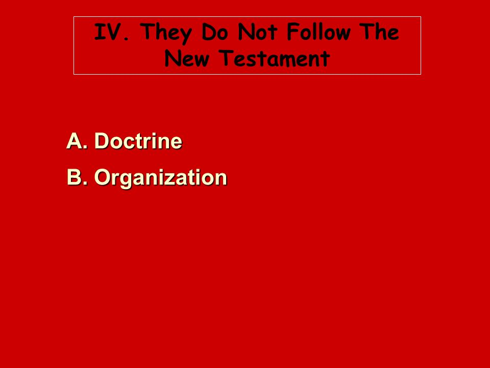 IV. They Do Not Follow The New Testament A. Doctrine B. Organization