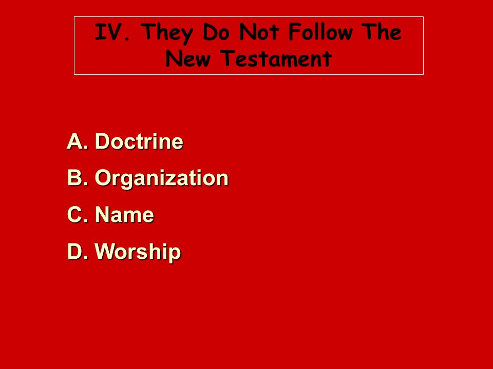 IV. They Do Not Follow The New Testament A. Doctrine B. Organization C. Name D. Worship