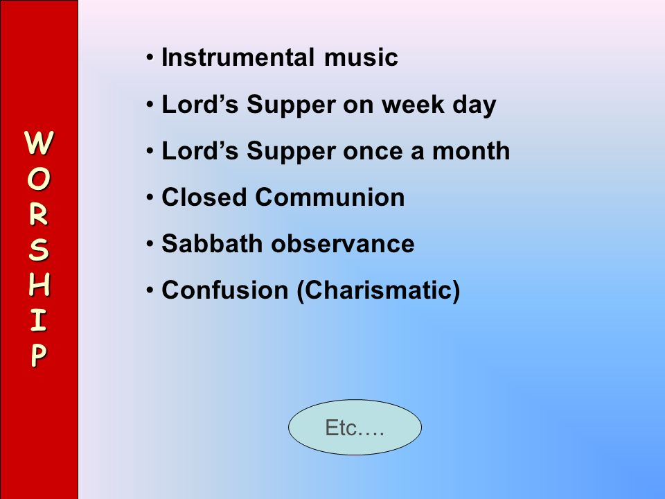 WORSHIP Instrumental music Lords Supper on week day Lords Supper once a month Closed Communion Sabbath observance Confusion (Charismatic) Etc….