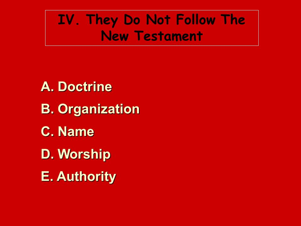 IV. They Do Not Follow The New Testament A. Doctrine B. Organization C. Name D. Worship E. Authority