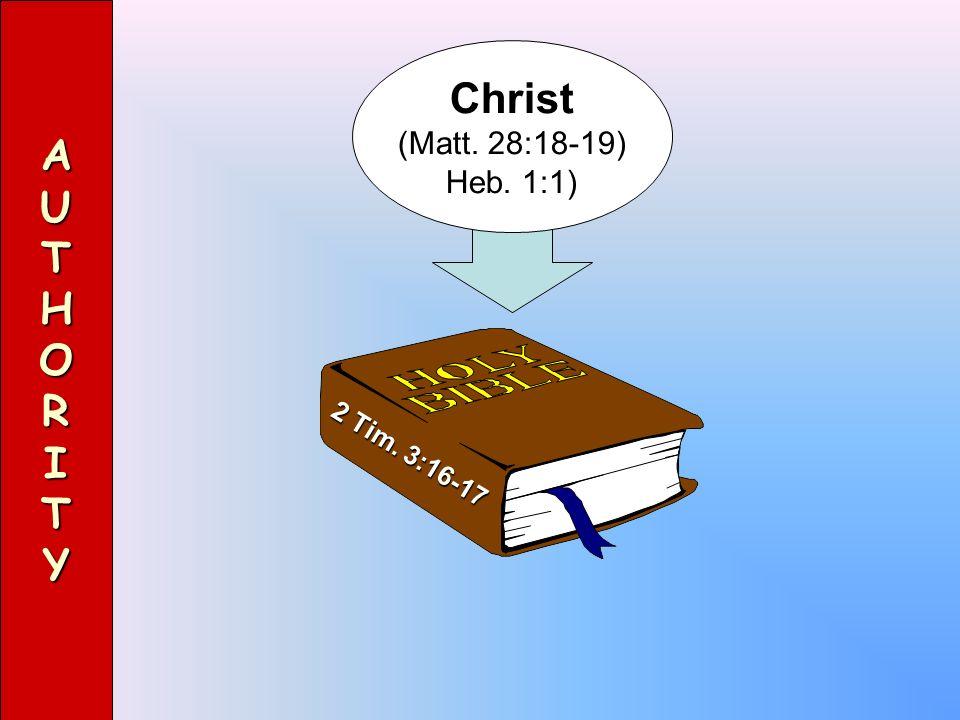 2 Tim. 3:16-17 AUTHORITY Christ (Matt. 28:18-19) Heb. 1:1)