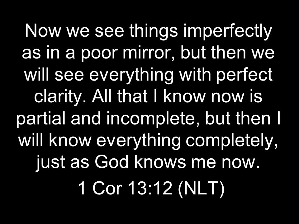 Now we see things imperfectly as in a poor mirror, but then we will see everything with perfect clarity. All that I know now is partial and incomplete