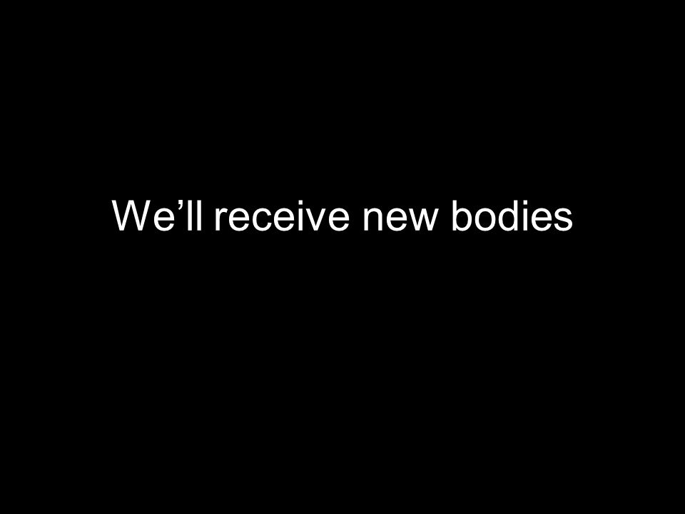 Well receive new bodies
