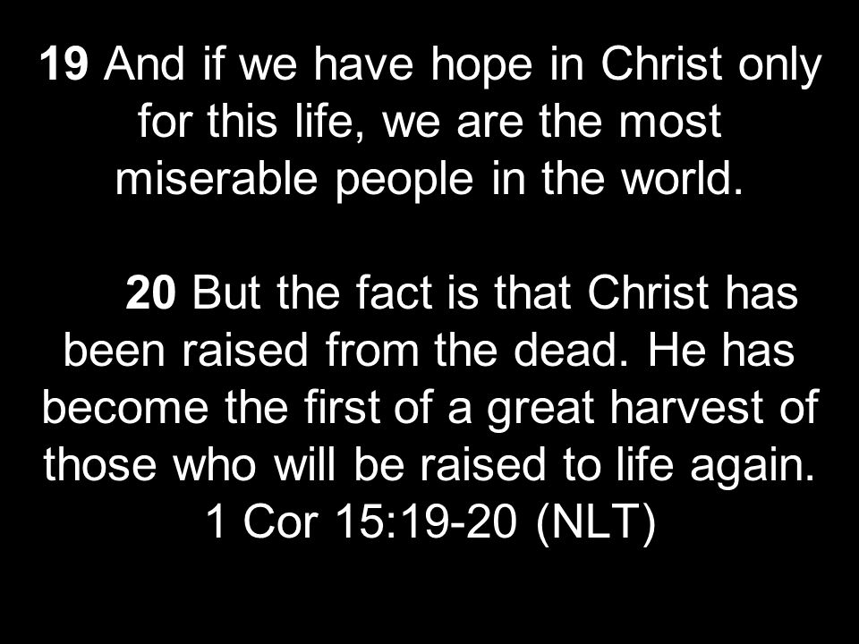 19 And if we have hope in Christ only for this life, we are the most miserable people in the world. 20 But the fact is that Christ has been raised fro