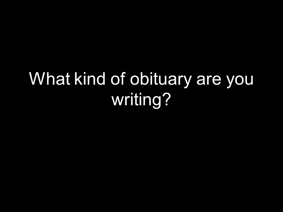 What kind of obituary are you writing?