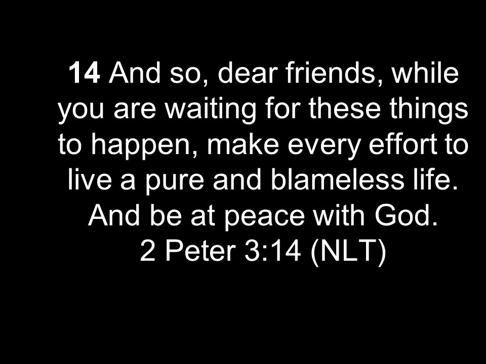 14 And so, dear friends, while you are waiting for these things to happen, make every effort to live a pure and blameless life. And be at peace with G