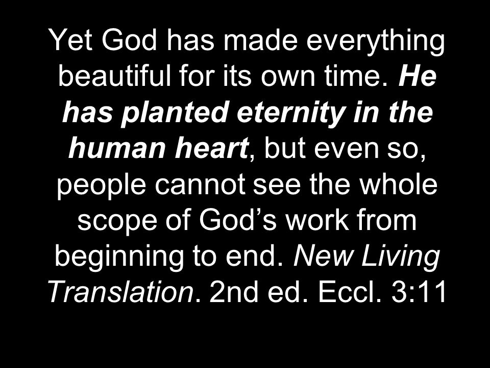 Yet God has made everything beautiful for its own time. He has planted eternity in the human heart, but even so, people cannot see the whole scope of