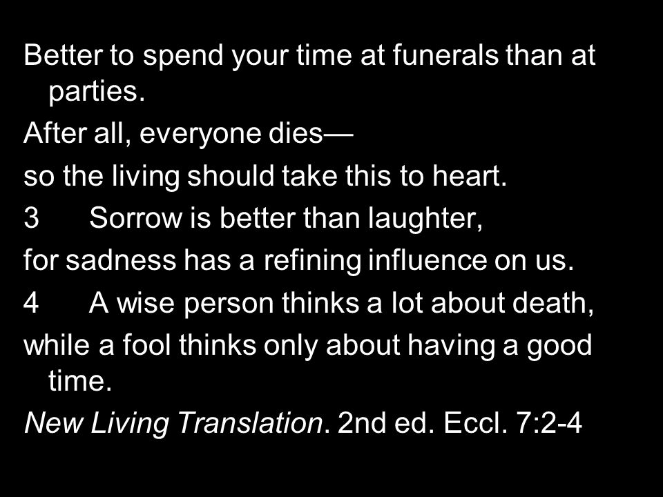 Better to spend your time at funerals than at parties. After all, everyone dies so the living should take this to heart. 3 Sorrow is better than laugh