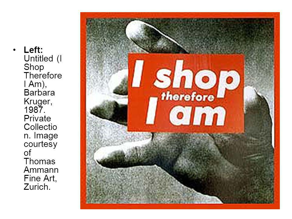 Left: Untitled (I Shop Therefore I Am), Barbara Kruger, 1987. Private Collectio n. Image courtesy of Thomas Ammann Fine Art, Zurich.