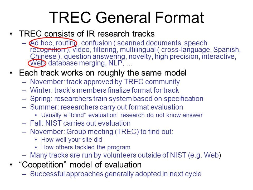 TREC consists of IR research tracks –Ad hoc, routing, confusion ( scanned documents, speech recognition ), video, filtering, multilingual ( cross-language, Spanish, Chinese ), question answering, novelty, high precision, interactive, Web, database merging, NLP, … Each track works on roughly the same model –November: track approved by TREC community –Winter: tracks members finalize format for track –Spring: researchers train system based on specification –Summer: researchers carry out format evaluation Usually a blind evaluation: research do not know answer –Fall: NIST carries out evaluation –November: Group meeting (TREC) to find out: How well your site did How others tackled the program –Many tracks are run by volunteers outside of NIST (e.g.