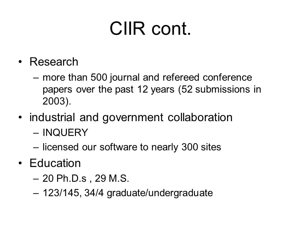 CIIR cont. Research –more than 500 journal and refereed conference papers over the past 12 years (52 submissions in 2003). industrial and government c