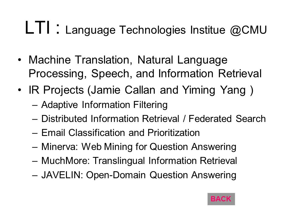 LTI : Language Technologies Institue @CMU Machine Translation, Natural Language Processing, Speech, and Information Retrieval IR Projects (Jamie Callan and Yiming Yang ) –Adaptive Information Filtering –Distributed Information Retrieval / Federated Search –Email Classification and Prioritization –Minerva: Web Mining for Question Answering –MuchMore: Translingual Information Retrieval –JAVELIN: Open-Domain Question Answering BACK