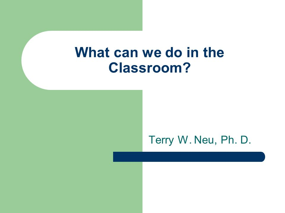 What can we do in the Classroom? Terry W. Neu, Ph. D.