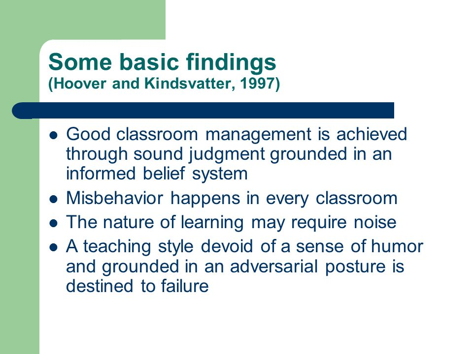 Some basic findings (Hoover and Kindsvatter, 1997) Good classroom management is achieved through sound judgment grounded in an informed belief system