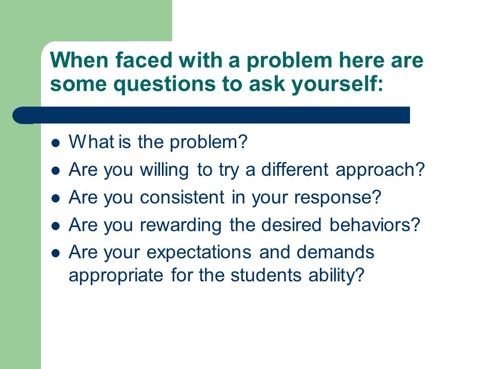 When faced with a problem here are some questions to ask yourself: What is the problem? Are you willing to try a different approach? Are you consisten