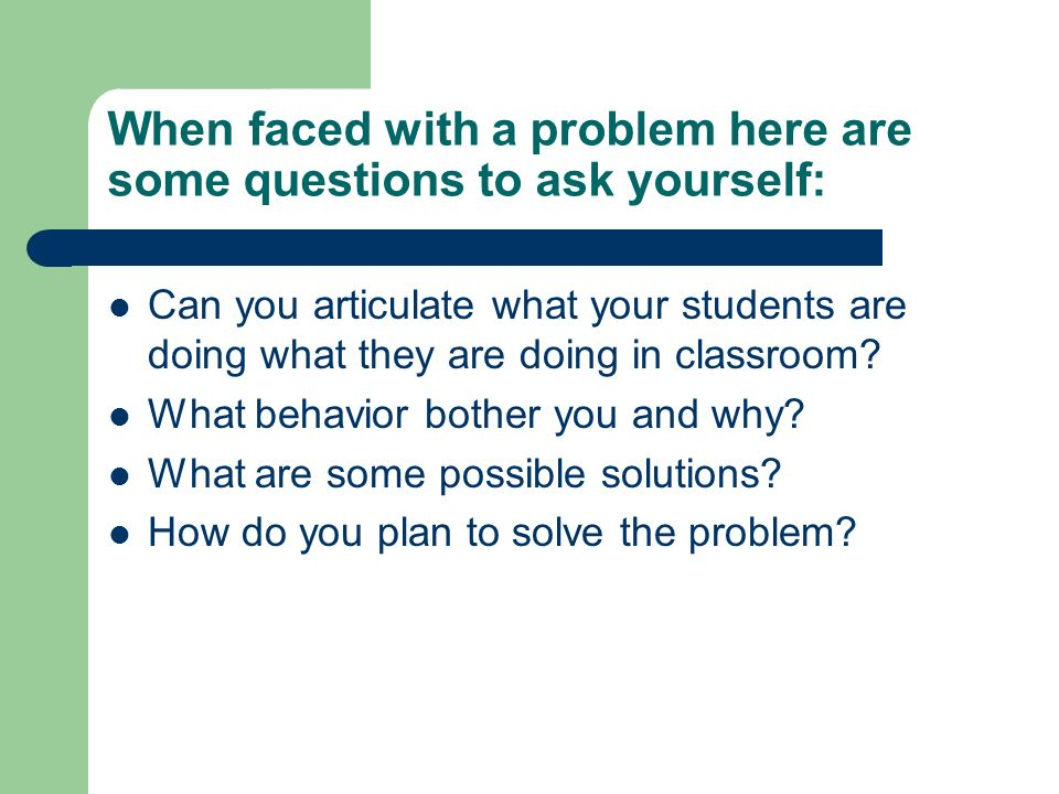 When faced with a problem here are some questions to ask yourself: Can you articulate what your students are doing what they are doing in classroom? W