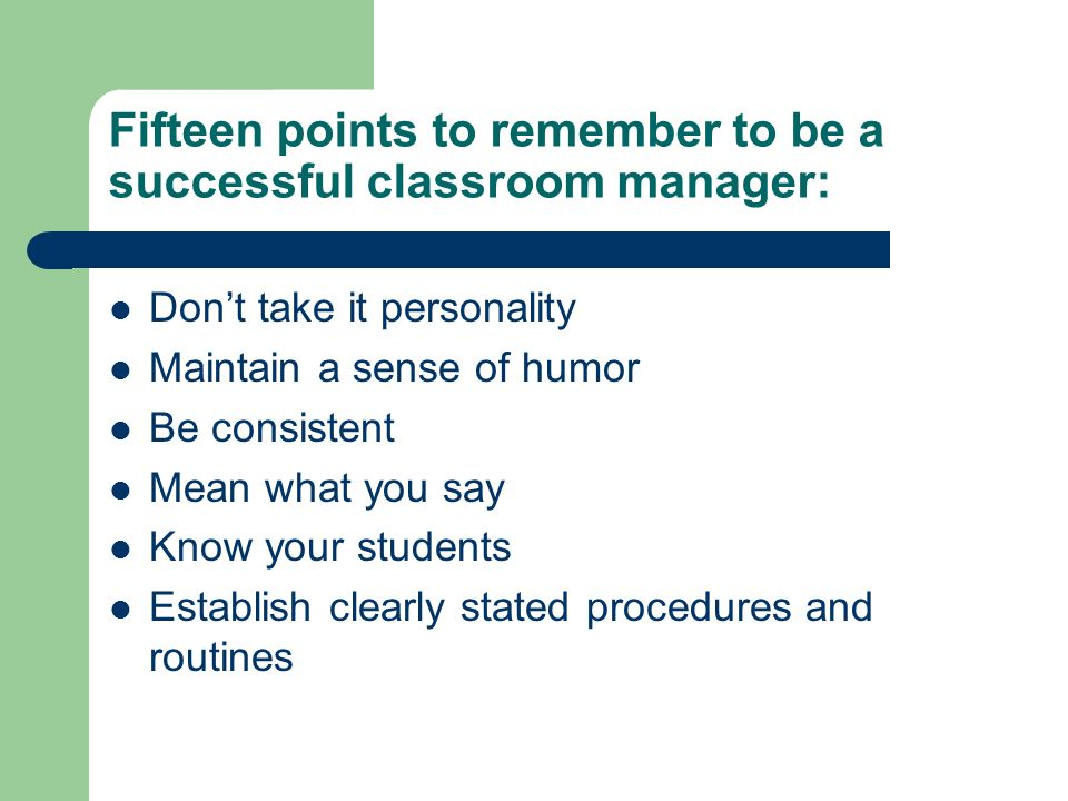 Fifteen points to remember to be a successful classroom manager: Dont take it personality Maintain a sense of humor Be consistent Mean what you say Kn