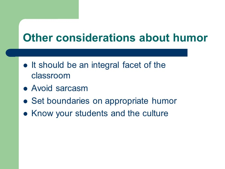 Other considerations about humor It should be an integral facet of the classroom Avoid sarcasm Set boundaries on appropriate humor Know your students