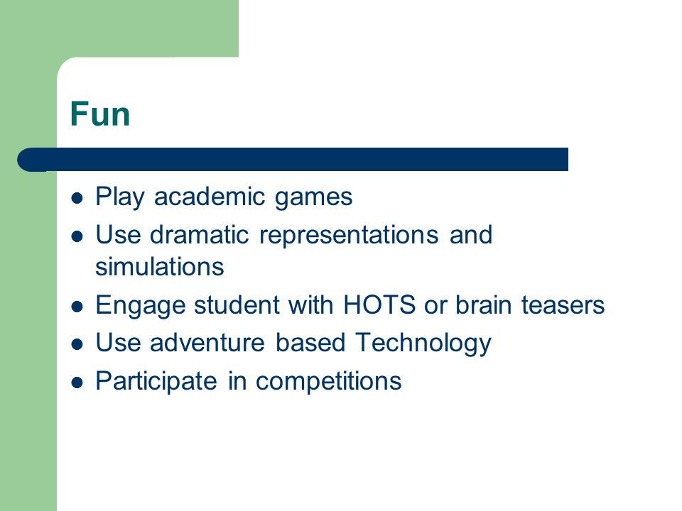 Fun Play academic games Use dramatic representations and simulations Engage student with HOTS or brain teasers Use adventure based Technology Particip