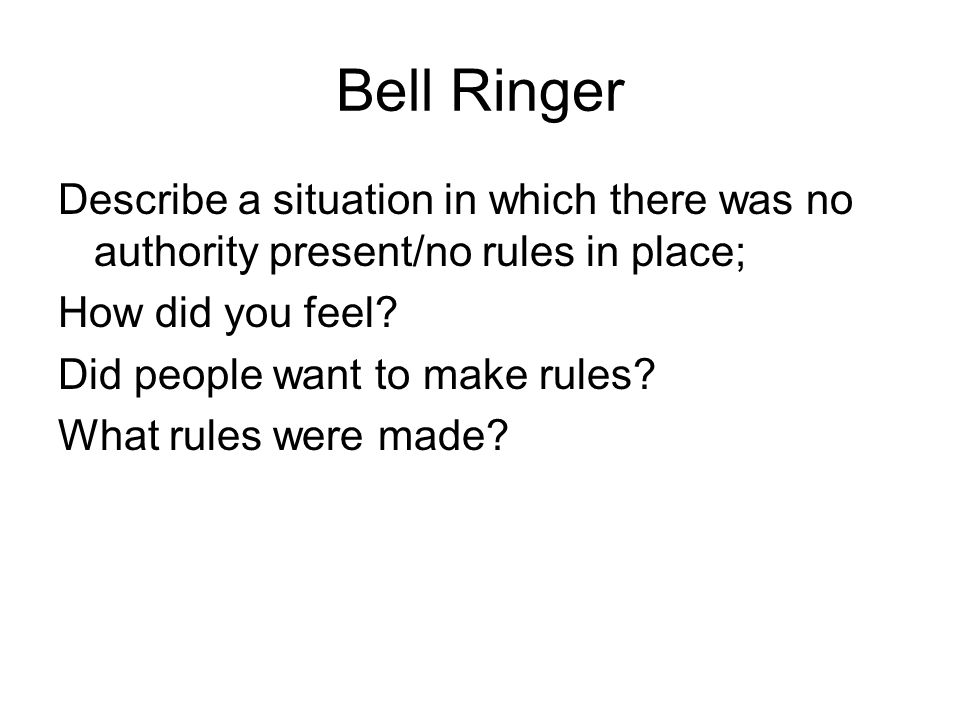 Bell Ringer Describe a situation in which there was no authority present/no rules in place; How did you feel? Did people want to make rules? What rule