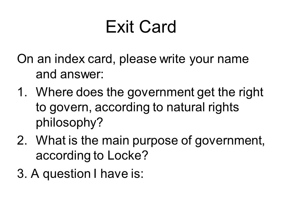 Exit Card On an index card, please write your name and answer: 1.Where does the government get the right to govern, according to natural rights philos
