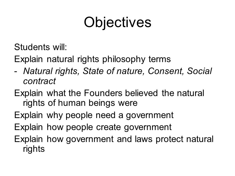 Objectives Students will: Explain natural rights philosophy terms -Natural rights, State of nature, Consent, Social contract Explain what the Founders