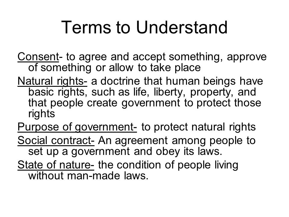 Terms to Understand Consent- to agree and accept something, approve of something or allow to take place Natural rights- a doctrine that human beings h