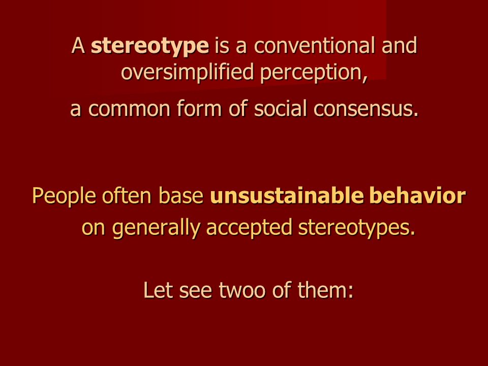 A stereotype is a conventional and oversimplified perception, a common form of social consensus. People often base unsustainable behavior on generally